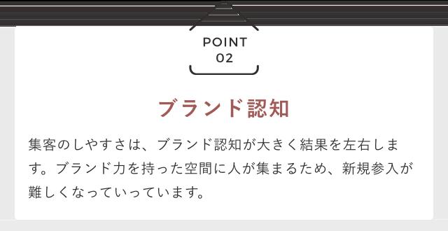 POINT02 「ブランド認知」 集客のしやすさは、ブランド認知が大きく結果を左右します。ブランド力を持った空間に人が集まるため、新規参入が難しくなっていっています。