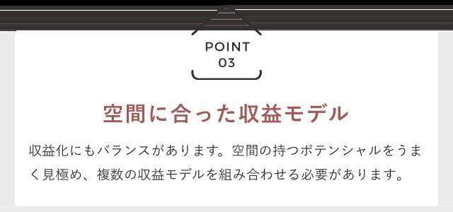 POINT03 「空間に合った収益モデル」 収益化にもバランスがあります。空間の持つポテンシャルをうまく見極め、複数の収益モデルを組み合わせる必要があります。